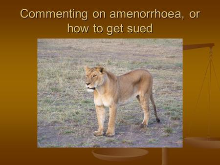 Commenting on amenorrhoea, or how to get sued. Five cases will be presented 25 of the audience will be asked to assess interpretative ideas or whole comments.