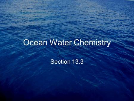 Ocean Water Chemistry Section 13.3. Salinity -The amount of dissolved salt in water The ocean has 35g of salt per 1kg water or 35g salt per 1000g water.