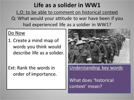 Life as a solider in WW1 L.O: to be able to comment on historical context Q: What would your attitude to war have been if you had experienced life as a.