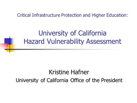 Critical Infrastructure Protection and Higher Education: University of California Hazard Vulnerability Assessment Kristine Hafner University of California.