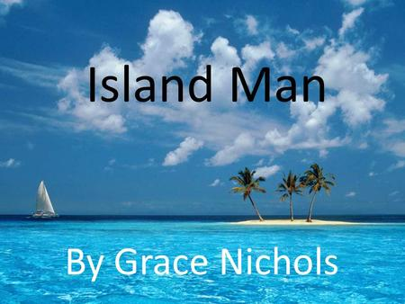 Island Man By Grace Nichols.