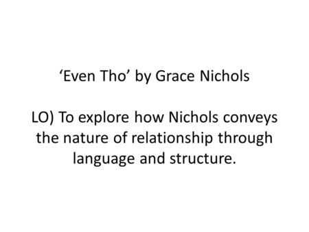 'Even Tho' by Grace Nichols LO) To explore how Nichols conveys the nature of relationship through language and structure.