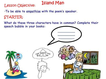 Lesson Objective: To be able to empathise with the poem's speaker. Island Man STARTER: What do these three characters have in common? Complete their speech.