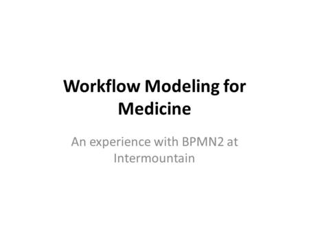Workflow Modeling for Medicine An experience with BPMN2 at Intermountain.