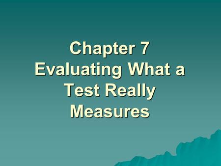 Chapter 7 Evaluating What a Test Really Measures.