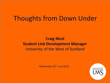Thoughts from Down Under Craig Nicol Student Link Development Manager University of the West of Scotland Wednesday 24 th June 2015.