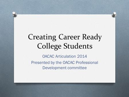 Creating Career Ready College Students OACAC Articulation 2014 Presented by the OACAC Professional Development committee.
