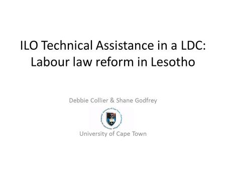 ILO Technical Assistance in a LDC: Labour law reform in Lesotho Debbie Collier & Shane Godfrey University of Cape Town.