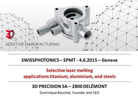 Selective laser melting applications titanium, aluminium, and steels 3D PRECISION SA – 2800 DELÉMONT Dominique Beuchat, Founder and CEO SWISSPHOTONICS.