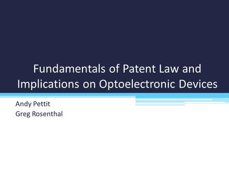 Fundamentals of Patent Law and Implications on Optoelectronic Devices Andy Pettit Greg Rosenthal.