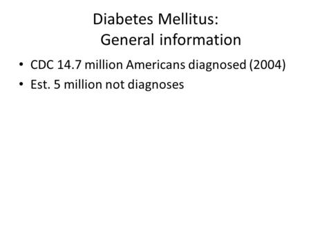 Diabetes Mellitus: General information CDC 14.7 million Americans diagnosed (2004) Est. 5 million not diagnoses.
