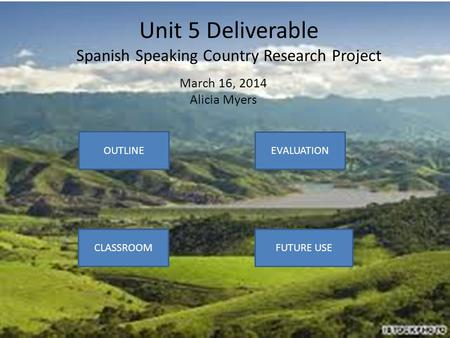 Unit 5 Deliverable Spanish Speaking Country Research Project March 16, 2014 Alicia Myers OUTLINE CLASSROOM EVALUATION FUTURE USE.