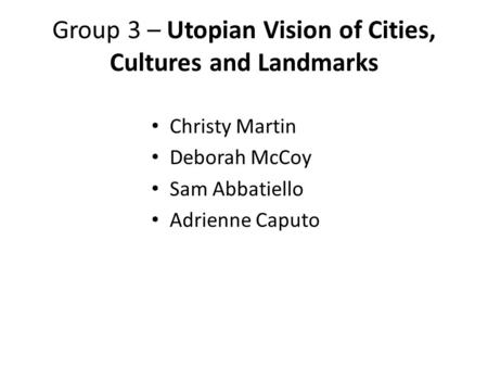 Group 3 – Utopian Vision of Cities, Cultures and Landmarks Christy Martin Deborah McCoy Sam Abbatiello Adrienne Caputo.