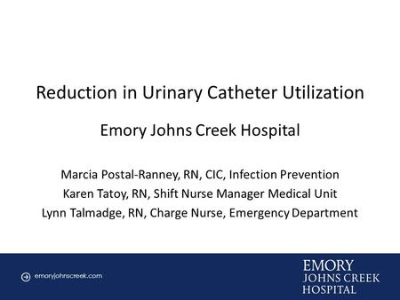 Emoryjohnscreek.com Cover slide Reduction in Urinary Catheter Utilization Emory Johns Creek Hospital Marcia Postal-Ranney, RN, CIC, Infection Prevention.