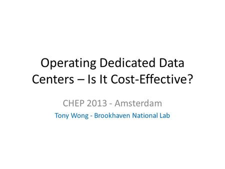 Operating Dedicated Data Centers – Is It Cost-Effective? CHEP 2013 - Amsterdam Tony Wong - Brookhaven National Lab.