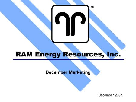 RAM Energy Resources, Inc. December 2007 TM December Marketing.