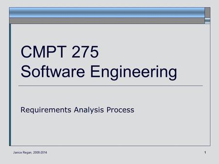 1 CMPT 275 Software Engineering Requirements Analysis Process Janice Regan, 2008-2014.