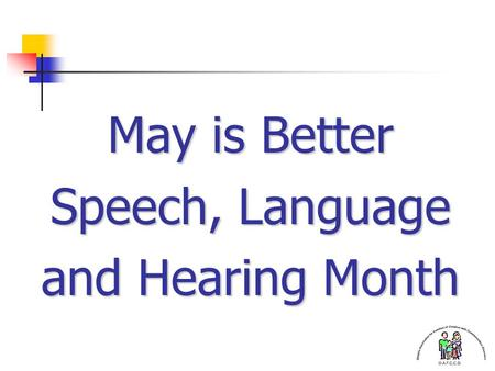 May is Better Speech, Language and Hearing Month.
