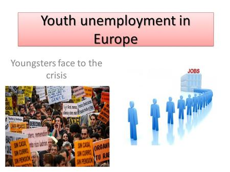 Youth unemployment in Europe Youngsters face to the crisis.