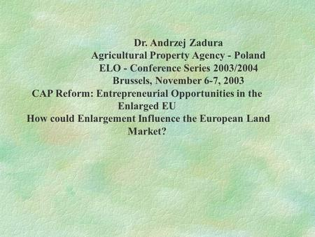 Dr. Andrzej Zadura Agricultural Property Agency - Poland ELO - Conference Series 2003/2004 Brussels, November 6-7, 2003 CAP Reform: Entrepreneurial Opportunities.