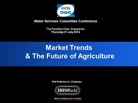 WHERE KNOWLEDGE IS POWER Phil Ruthven AM, Chairman <strong>Market</strong> Trends & The Future of Agriculture <strong>Market</strong> Trends & The Future of Agriculture Water Services Committee.