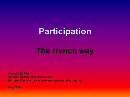 Participation The french way Michel LEGROS National school of public health National Observatory on poverty and social exclusion May 2004.