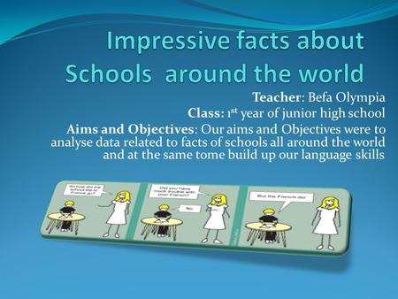 Teacher: Befa Olympia Class: 1 st year of junior high school Aims and Objectives: Our aims and Objectives were to analyse data related to facts of schools.