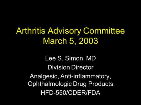 Arthritis Advisory Committee March 5, 2003 Lee S. Simon, MD Division Director Analgesic, Anti-inflammatory, Ophthalmologic Drug Products HFD-550/CDER/FDA.