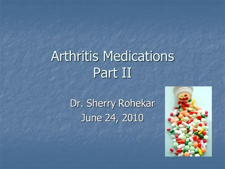 Arthritis Medications Part II Dr. Sherry Rohekar June 24, 2010.