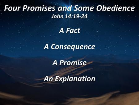 Four Promises and Some Obedience John 14:19-24 A Fact A Consequence A Promise An Explanation.