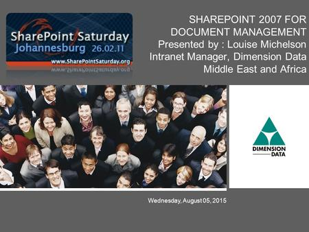 Wednesday, August 05, 2015 SHAREPOINT 2007 FOR DOCUMENT MANAGEMENT Presented by : Louise Michelson Intranet Manager, Dimension Data Middle East and Africa.