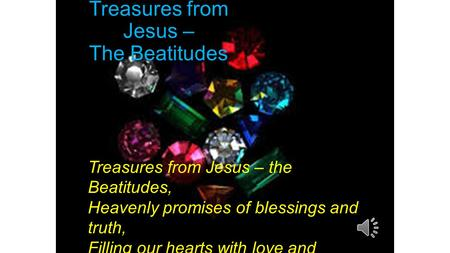 Treasures from Jesus – The Beatitudes Treasures from Jesus – the Beatitudes, Heavenly promises of blessings and truth, Filling our hearts with love and.