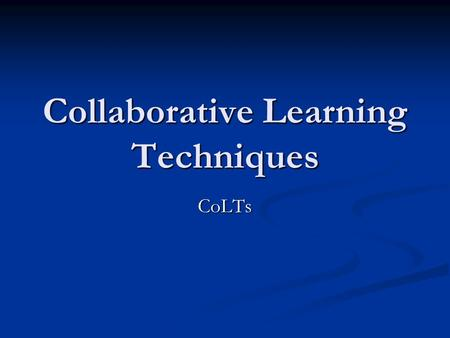 Collaborative Learning Techniques CoLTs. What is Collaborative Learning? To collaborate is to work with others, usually in pairs or small groups, to achieve.