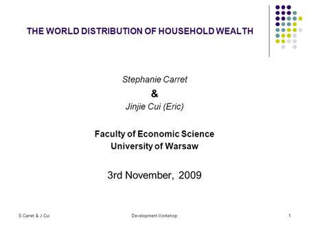S.Carret & J.CuiDevelopment Workshop1 THE WORLD DISTRIBUTION OF HOUSEHOLD WEALTH Stephanie Carret & Jinjie Cui (Eric) Faculty of Economic Science University.