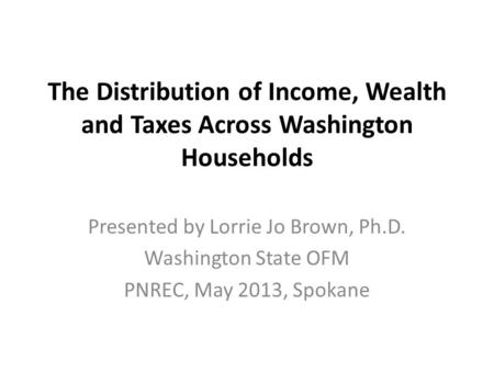 The Distribution of Income, Wealth and Taxes Across Washington Households Presented by Lorrie Jo Brown, Ph.D. Washington State OFM PNREC, May 2013, Spokane.