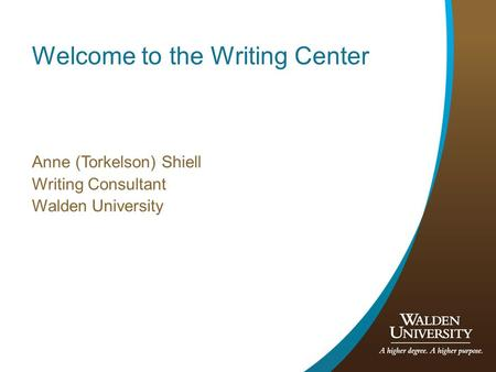 Welcome to the Writing Center Anne (Torkelson) Shiell Writing Consultant Walden University.