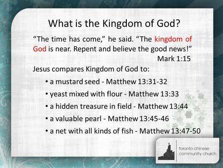 "What is the Kingdom of God? ""The time has come,"" he said. ""The kingdom of God is near. Repent and believe the good news!"" Mark 1:15 Jesus compares Kingdom."