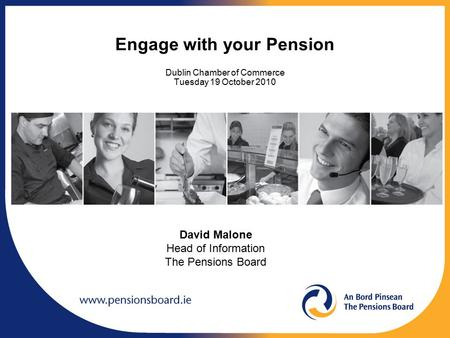 Engage with your Pension Dublin Chamber of Commerce Tuesday 19 October 2010 David Malone Head of Information The Pensions Board.
