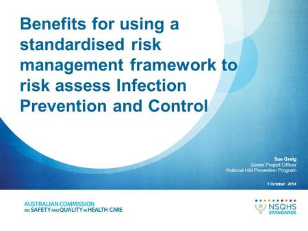 Benefits for using a standardised risk management framework to risk assess Infection Prevention and Control 1 October 2014 Sue Greig Senior Project Officer.