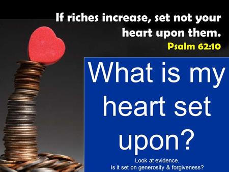 What is my heart set upon? Look at evidence. Is it set on generosity & forgiveness?