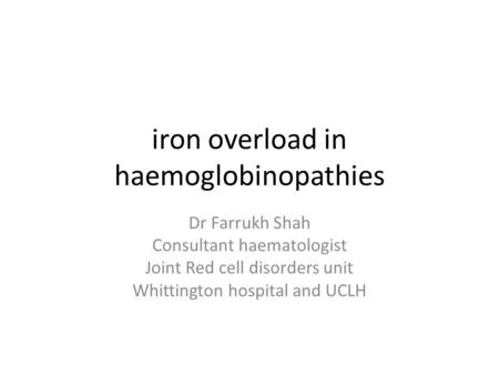 Iron overload in haemoglobinopathies Dr Farrukh Shah Consultant haematologist Joint Red cell disorders unit Whittington hospital and UCLH.