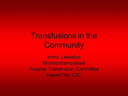 Transfusions in the Community Immy Llewellyn Moretonhampstead Hospital Transfusion Committee Haem/Onc C2C.