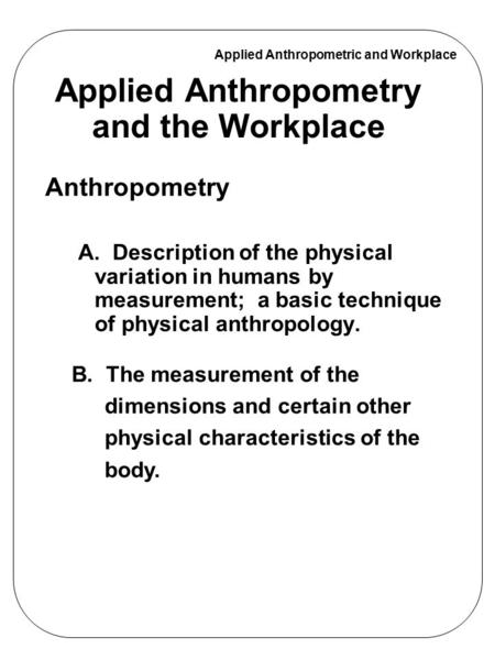 Applied Anthropometric and Workplace Applied Anthropometry and the Workplace Anthropometry A. Description of the physical variation in humans by measurement;