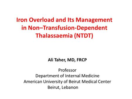 Iron Overload and Its Management in Non–Transfusion-Dependent Thalassaemia (NTDT) Ali Taher, MD, FRCP Professor Department of Internal Medicine American.