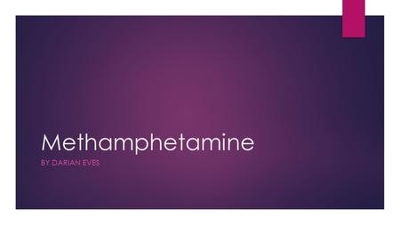 Methamphetamine BY DARIAN EVES. The Truth About Crystal Meth 