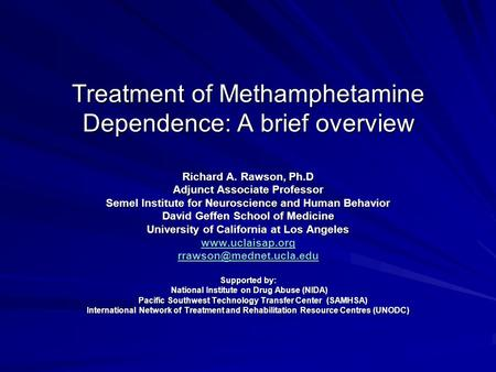 Treatment of Methamphetamine Dependence: A brief overview Richard A. Rawson, Ph.D Adjunct Associate Professor Semel Institute for Neuroscience and Human.