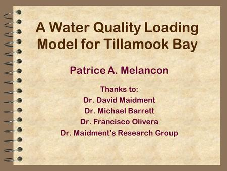 A Water Quality Loading Model for Tillamook Bay Patrice A. Melancon Thanks to: Dr. David Maidment Dr. Michael Barrett Dr. Francisco Olivera Dr. Maidment's.