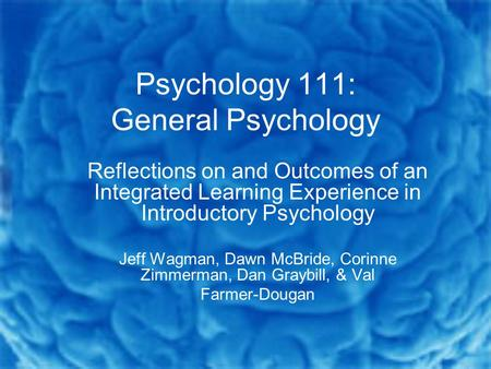 Psychology 111: General Psychology Reflections on and Outcomes of an Integrated Learning Experience in Introductory Psychology Jeff Wagman, Dawn McBride,