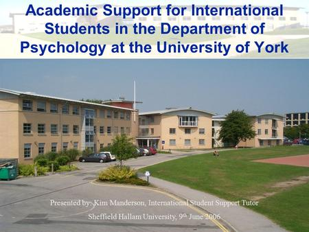 Academic Support for International Students in the Department of Psychology at the University of York Presented by: Kim Manderson, International Student.