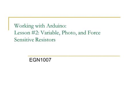 Working with Arduino: Lesson #2: Variable, Photo, and Force Sensitive Resistors EGN1007.